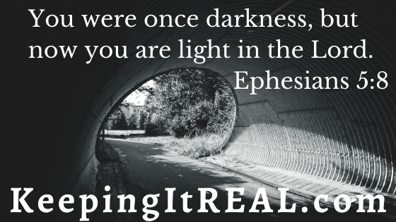 You were once darkness, but now you are light in the Lord.