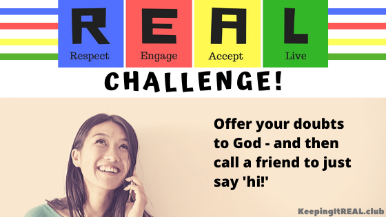 REAL Challenge: Offer your doubts to God - and then call a friend just to say 'hi!'