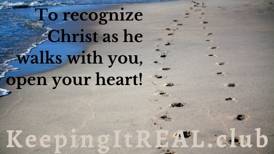 To recognize Christ as he walks with you, open your heart.