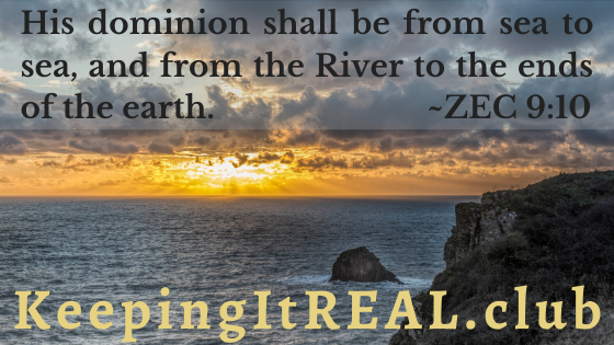His dominion shall be from sea to sea, and from the River to the ends of the earth. ~ZEC 9:10