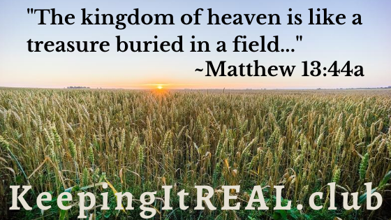 """""""The kingdom of heaven is like a treasure buried in a field..."""" ~Matthew 13:44a"""
