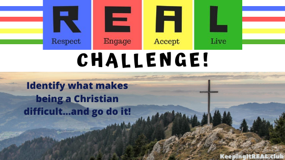 Challenge: Identify what makes being a Christian difficult… and go do it!