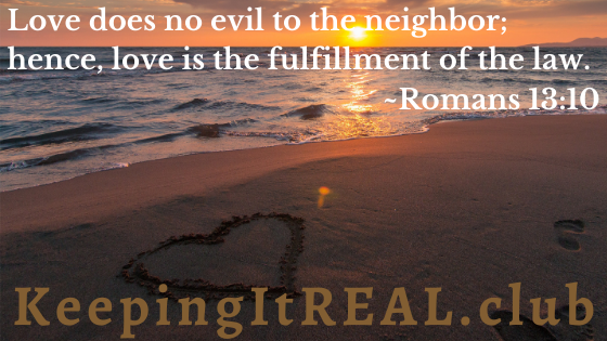 Love does no evil to the neighbor; hence, love is the fulfillment of the law. Romans 13:10