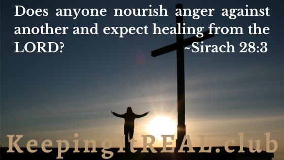 Does anyone nourish anger against another and expect healing from the LORD? Sirach 28:3