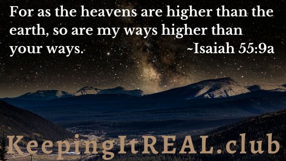 For as the heavens are higher than the earth, so are my ways higher than your ways. Isaiah 55:9a