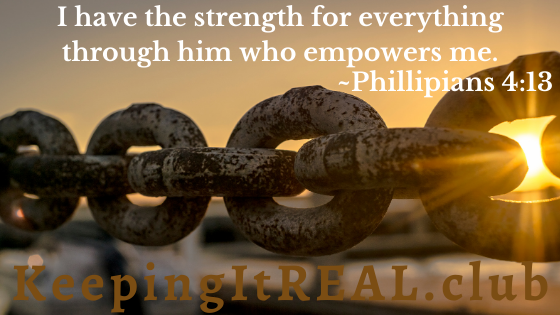 I have the strength for everything through him who empowers me. Philippians 4:13