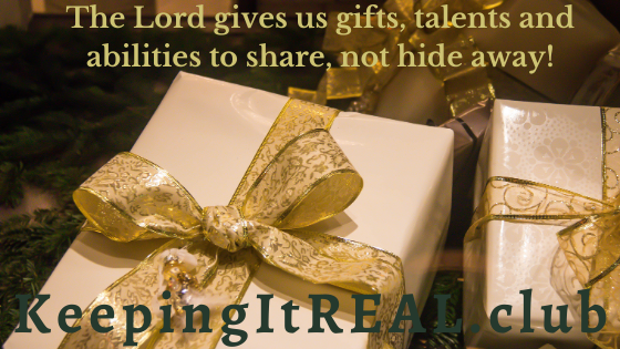 The Lord gives us gifts, talents and abilities to share, not hide away!