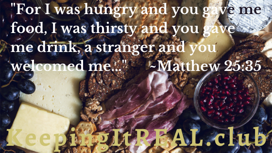 """For I was hungry and you gave me food, I was thirsty and you gave me drink, a stranger and you welcomed me..."" Matthew 25:35"