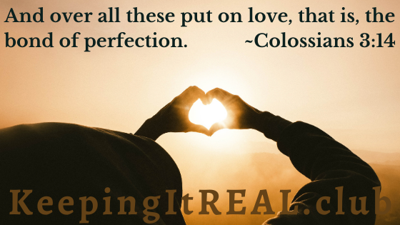 And over all these put on love, that is, the bond of perfection. Colossians 3:14